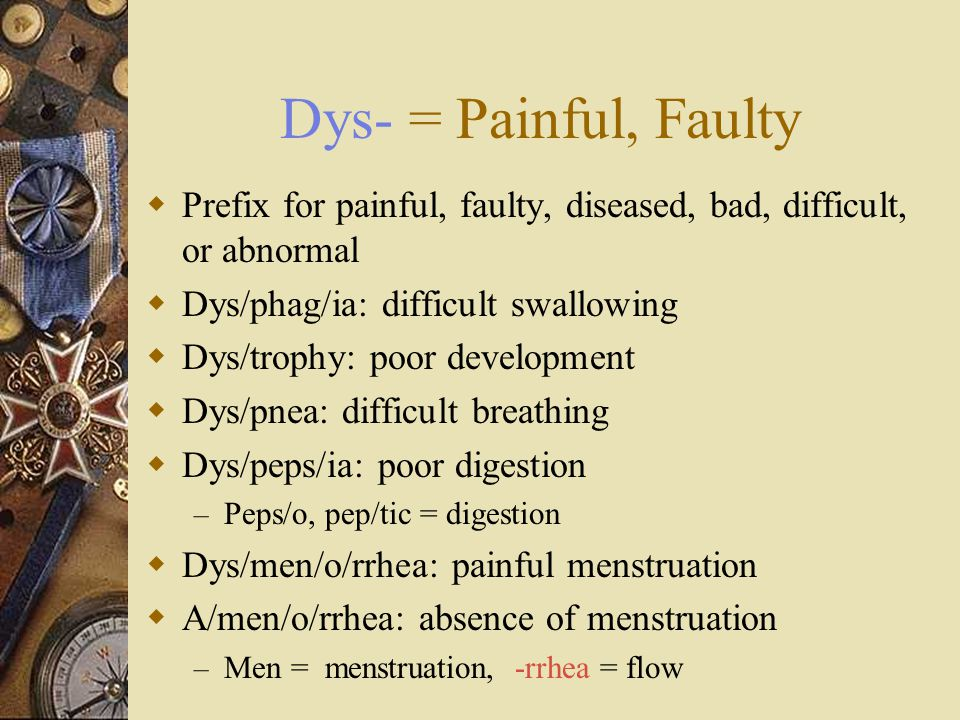 Dys- = Painful, Faulty Prefix for painful, faulty, diseased, bad, difficult, or abnormal. Dys/phag/ia: difficult swallowing.