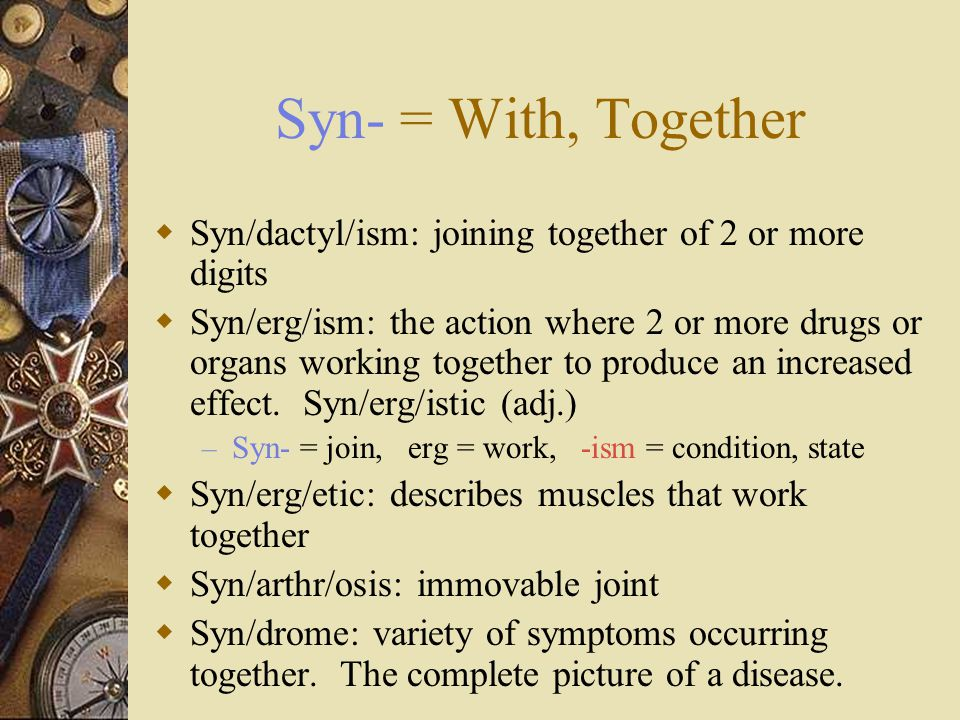 Syn- = With, Together Syn/dactyl/ism: joining together of 2 or more digits.