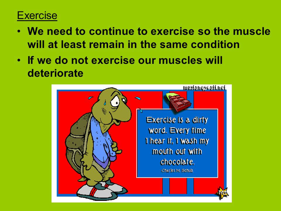 Exercise We need to continue to exercise so the muscle will at least remain in the same condition.
