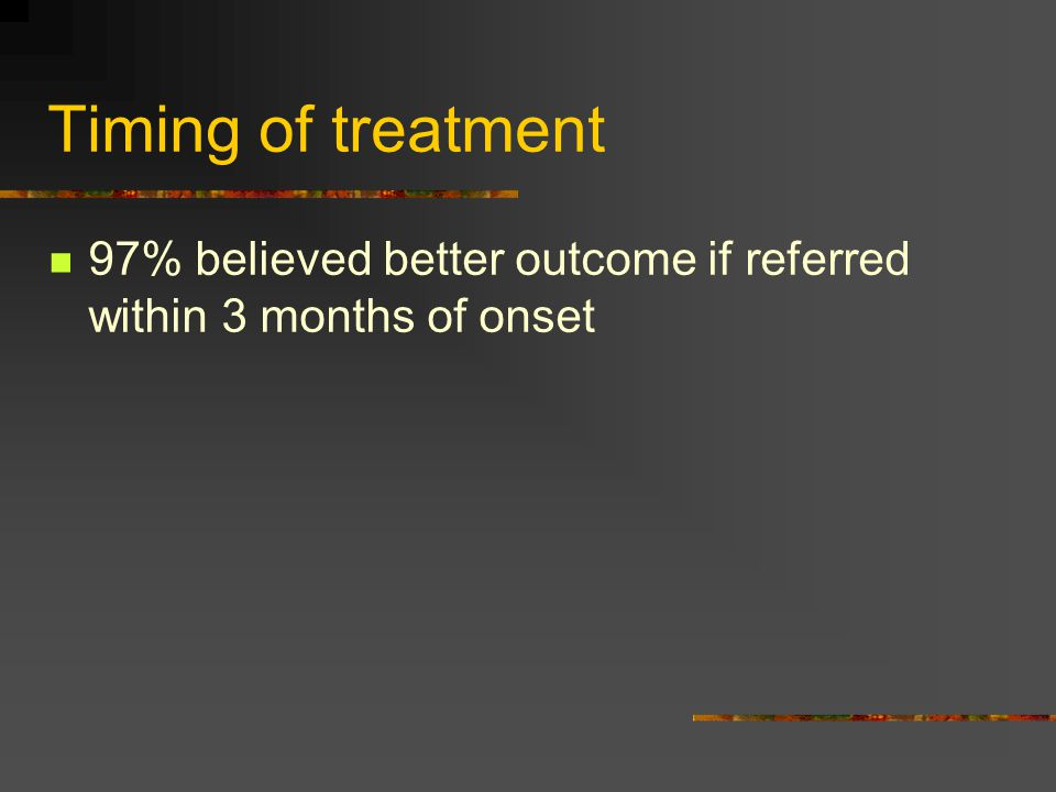 Timing of treatment 97% believed better outcome if referred within 3 months of onset