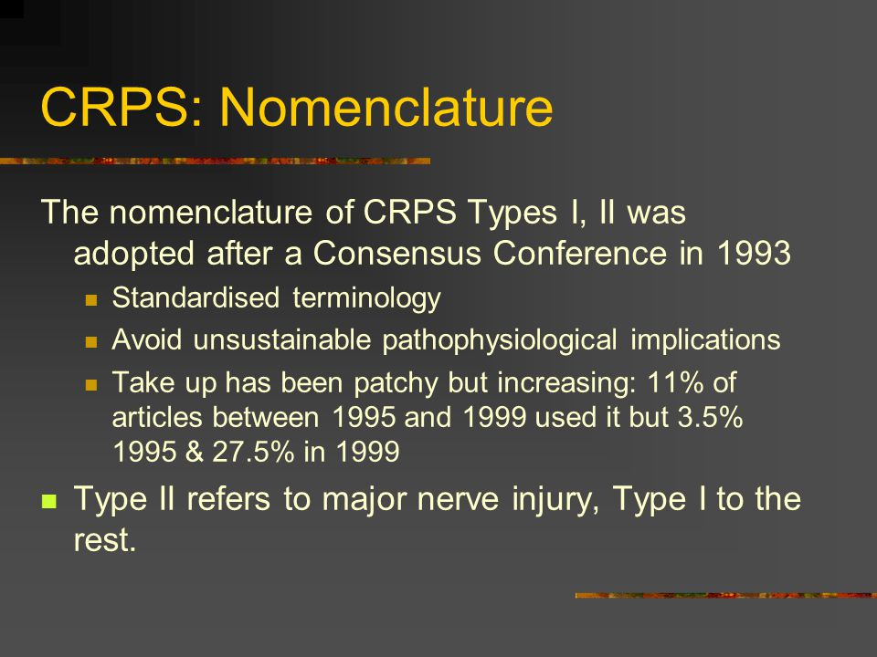 CRPS: Nomenclature The nomenclature of CRPS Types I, II was adopted after a Consensus Conference in 1993.