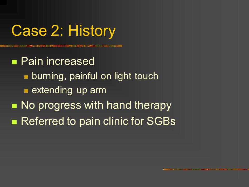 Case 2: History Pain increased No progress with hand therapy