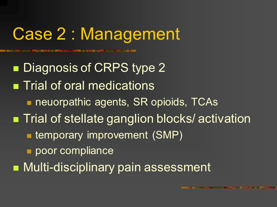 Case 2 : Management Diagnosis of CRPS type 2 Trial of oral medications