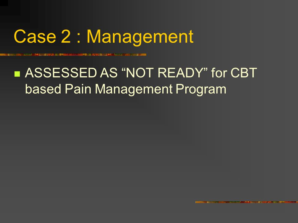 Case 2 : Management ASSESSED AS NOT READY for CBT based Pain Management Program