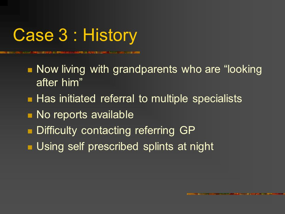 Case 3 : History Now living with grandparents who are looking after him Has initiated referral to multiple specialists.