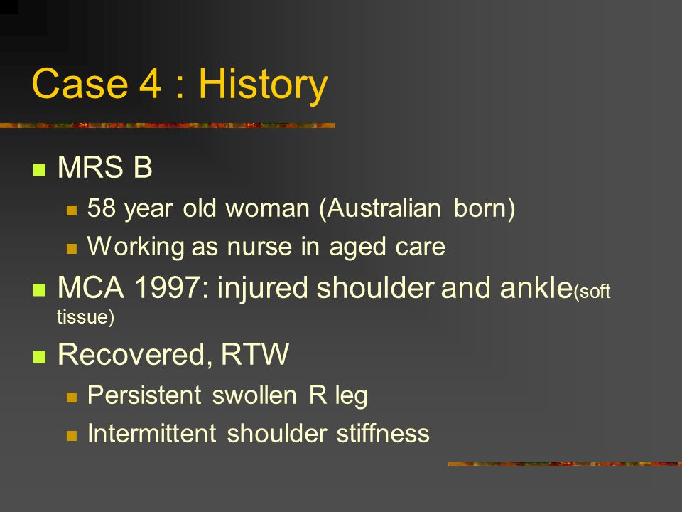 Case 4 : History MRS B. 58 year old woman (Australian born) Working as nurse in aged care. MCA 1997: injured shoulder and ankle(soft tissue)