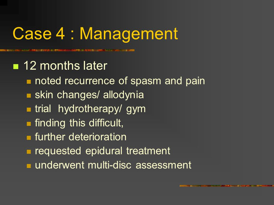 Case 4 : Management 12 months later noted recurrence of spasm and pain