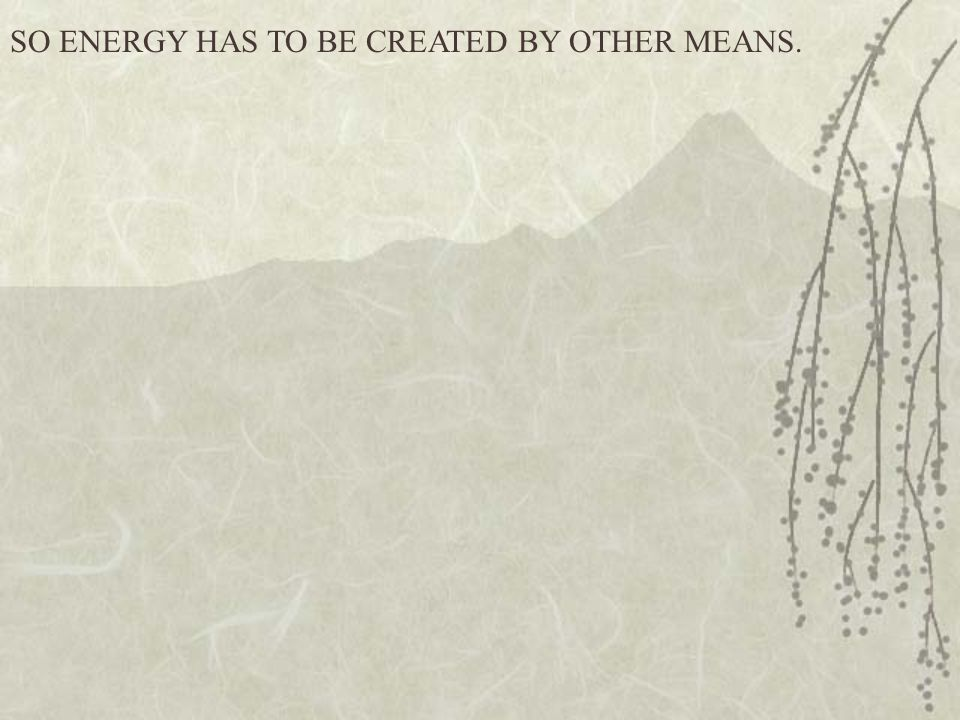 SO ENERGY HAS TO BE CREATED BY OTHER MEANS.