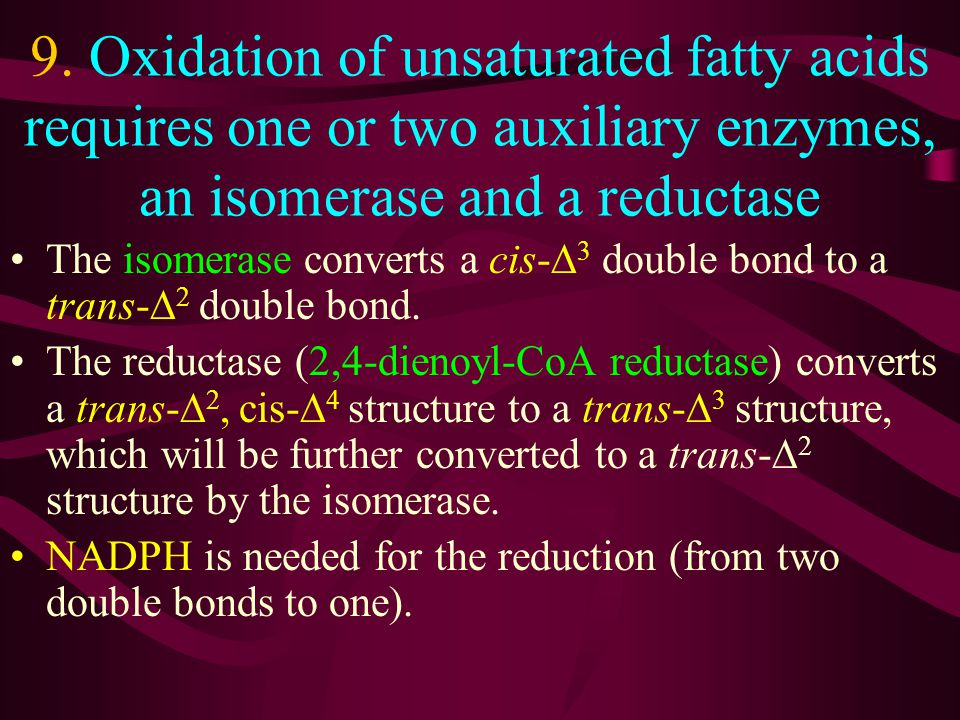 9. Oxidation of unsaturated fatty acids requires one or two auxiliary enzymes, an isomerase and a reductase