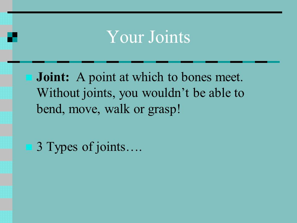 Your Joints Joint: A point at which to bones meet. Without joints, you wouldn't be able to bend, move, walk or grasp!