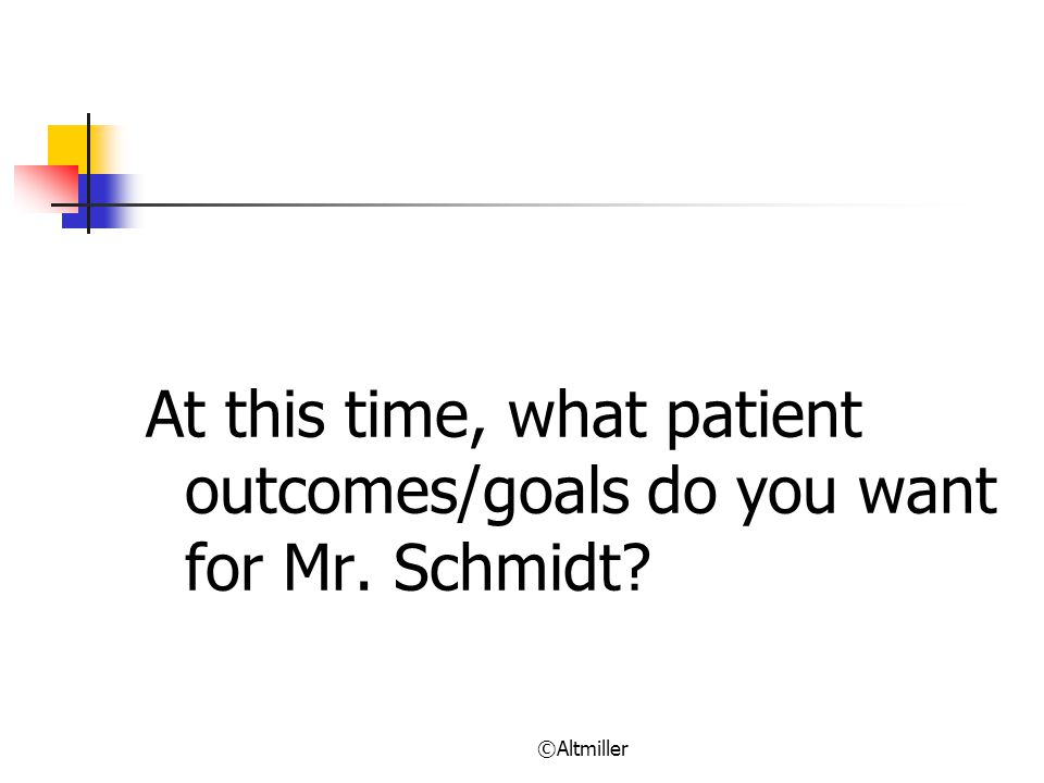 At this time, what patient outcomes/goals do you want for Mr. Schmidt