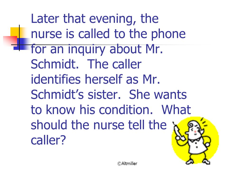 Later that evening, the nurse is called to the phone for an inquiry about Mr. Schmidt. The caller identifies herself as Mr. Schmidt's sister. She wants to know his condition. What should the nurse tell the caller