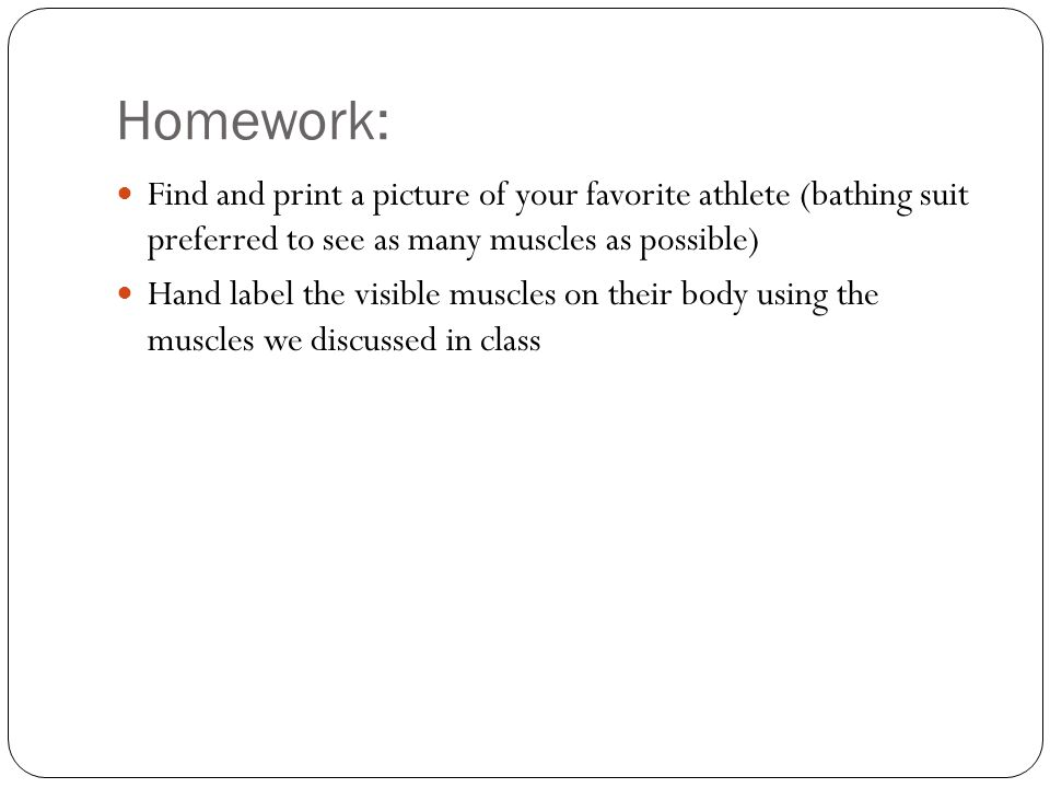 Homework: Find and print a picture of your favorite athlete (bathing suit preferred to see as many muscles as possible)