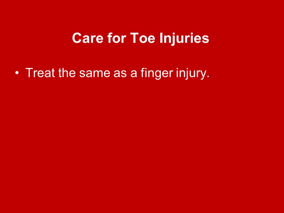Care for Toe Injuries Treat the same as a finger injury.