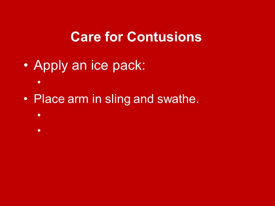 Care for Contusions Apply an ice pack: Place arm in sling and swathe.