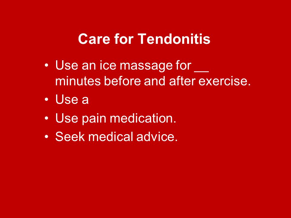 Care for Tendonitis Use an ice massage for __ minutes before and after exercise. Use a. Use pain medication.