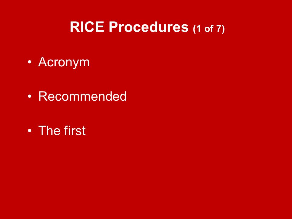 RICE Procedures (1 of 7) Acronym Recommended The first