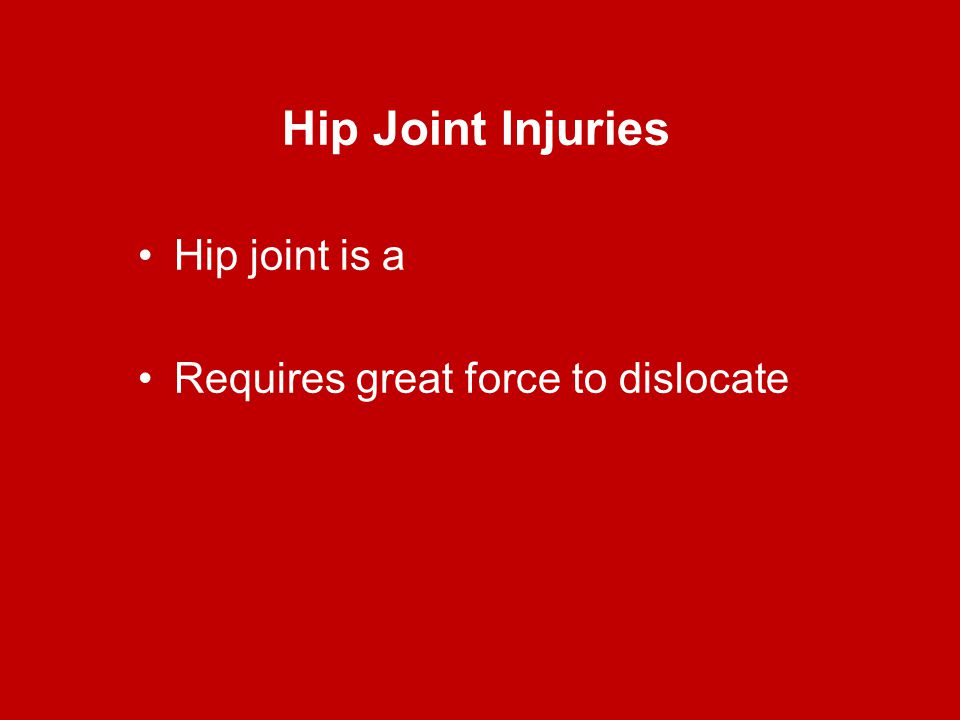 Hip Joint Injuries Hip joint is a Requires great force to dislocate