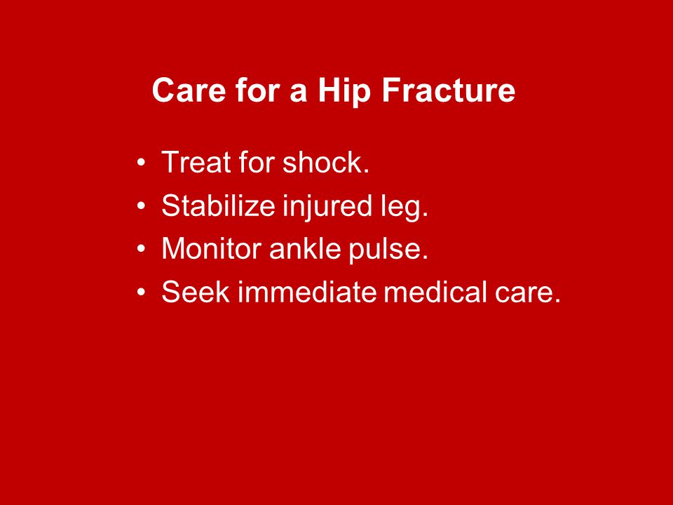 Care for a Hip Fracture Treat for shock. Stabilize injured leg.