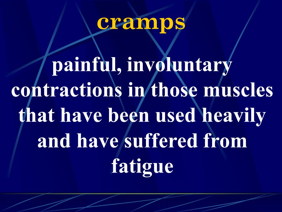 cramps painful, involuntary contractions in those muscles that have been used heavily and have suffered from fatigue.