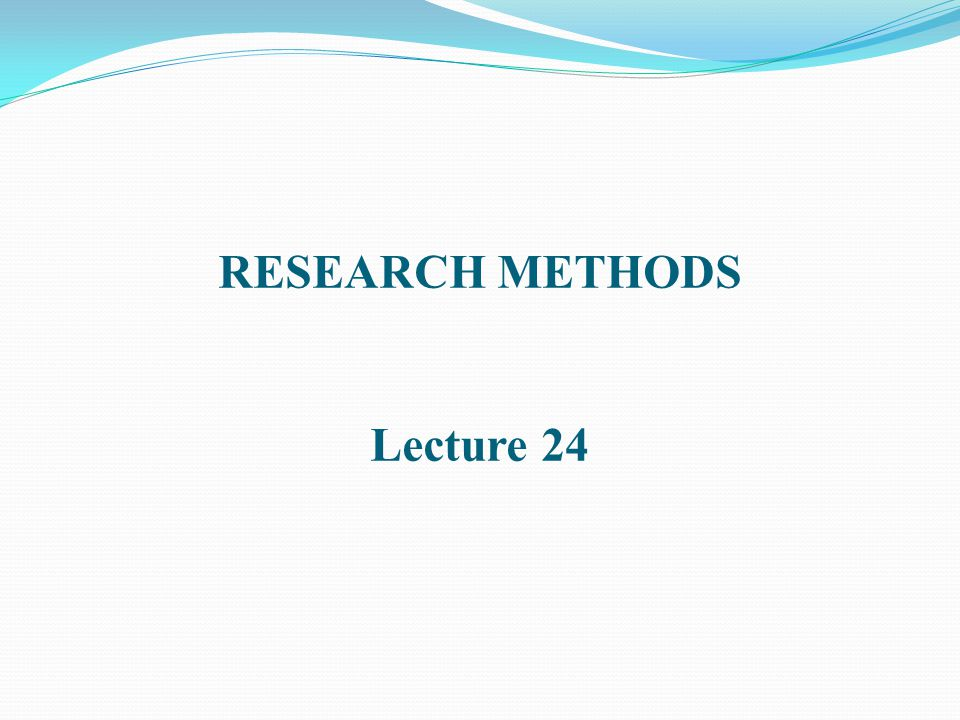 RESEARCH METHODS Lecture 24