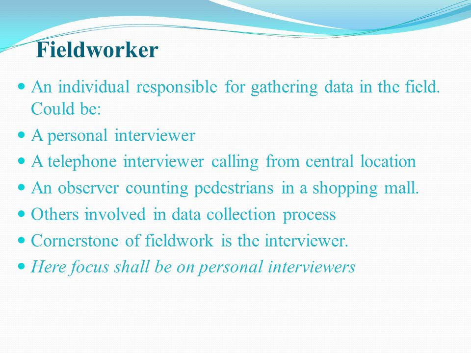 Fieldworker An individual responsible for gathering data in the field. Could be: A personal interviewer.