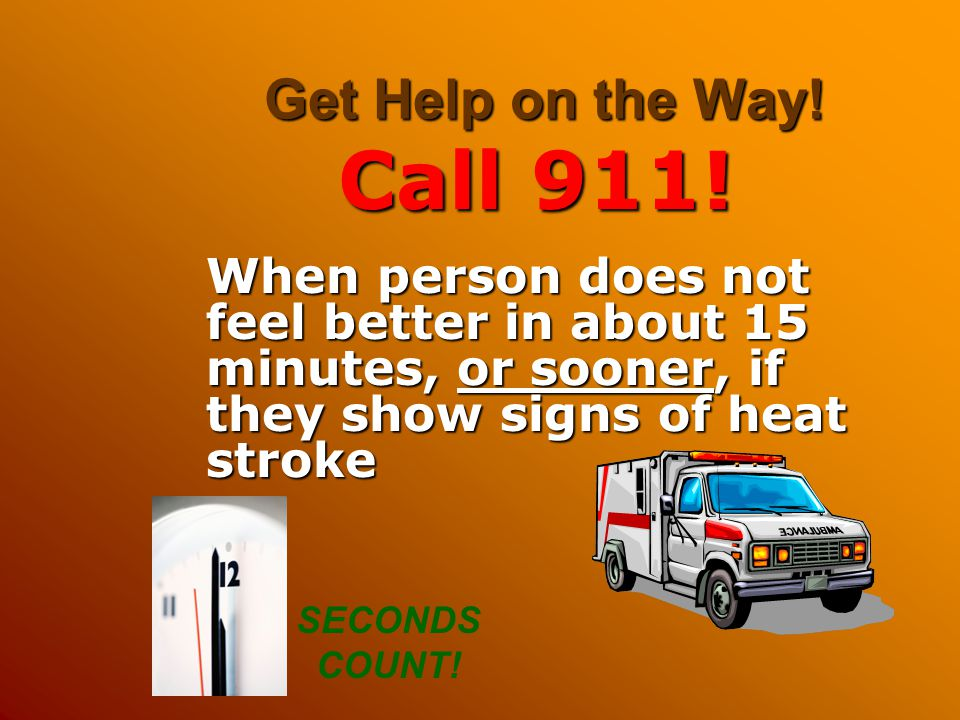 Get Help on the Way! Call 911! When person does not feel better in about 15 minutes, or sooner, if they show signs of heat stroke.