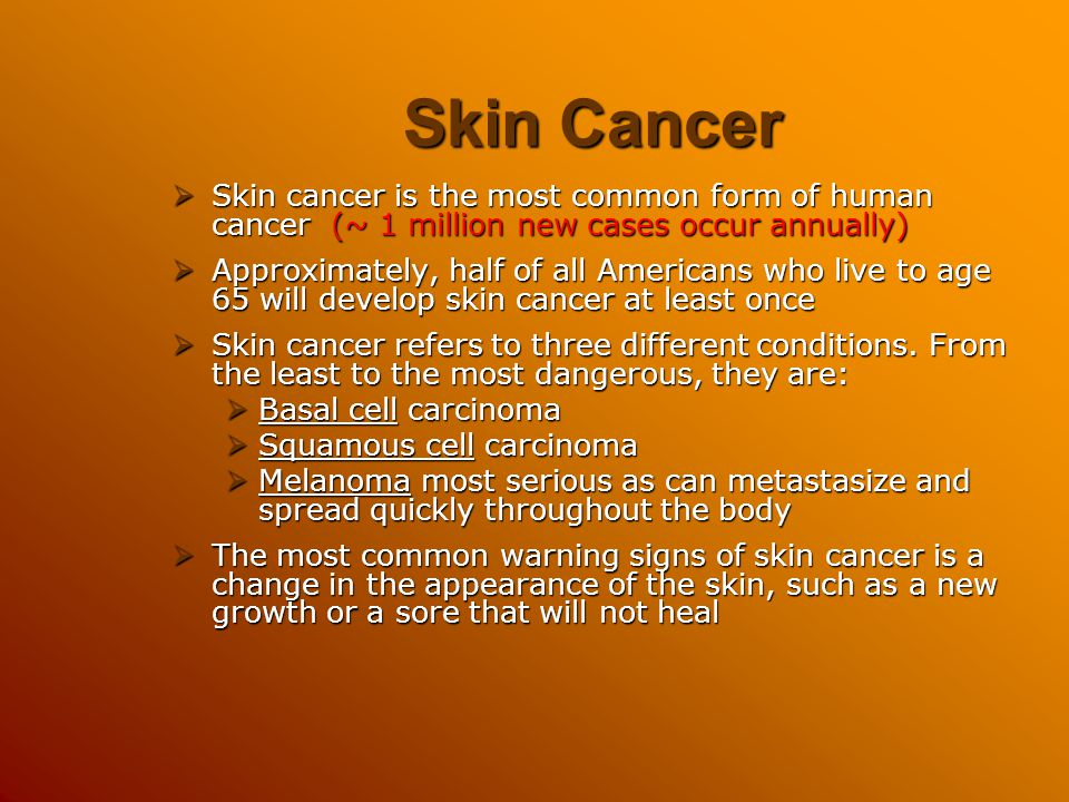 Skin Cancer Skin cancer is the most common form of human cancer (~ 1 million new cases occur annually)