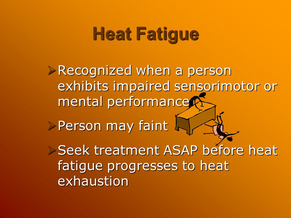 Heat Fatigue Recognized when a person exhibits impaired sensorimotor or mental performance. Person may faint.