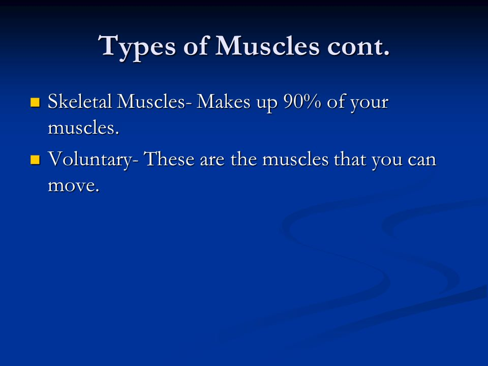 Types of Muscles cont. Skeletal Muscles- Makes up 90% of your muscles.