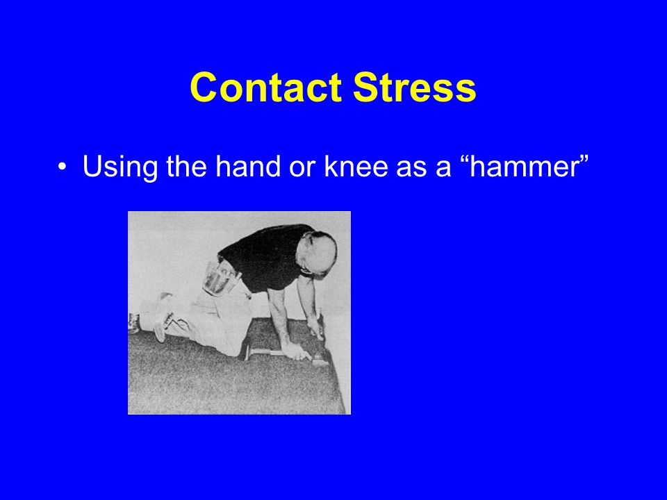 Contact Stress Using the hand or knee as a hammer Source: NIOSH