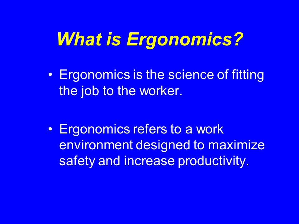 What is Ergonomics Ergonomics is the science of fitting the job to the worker.