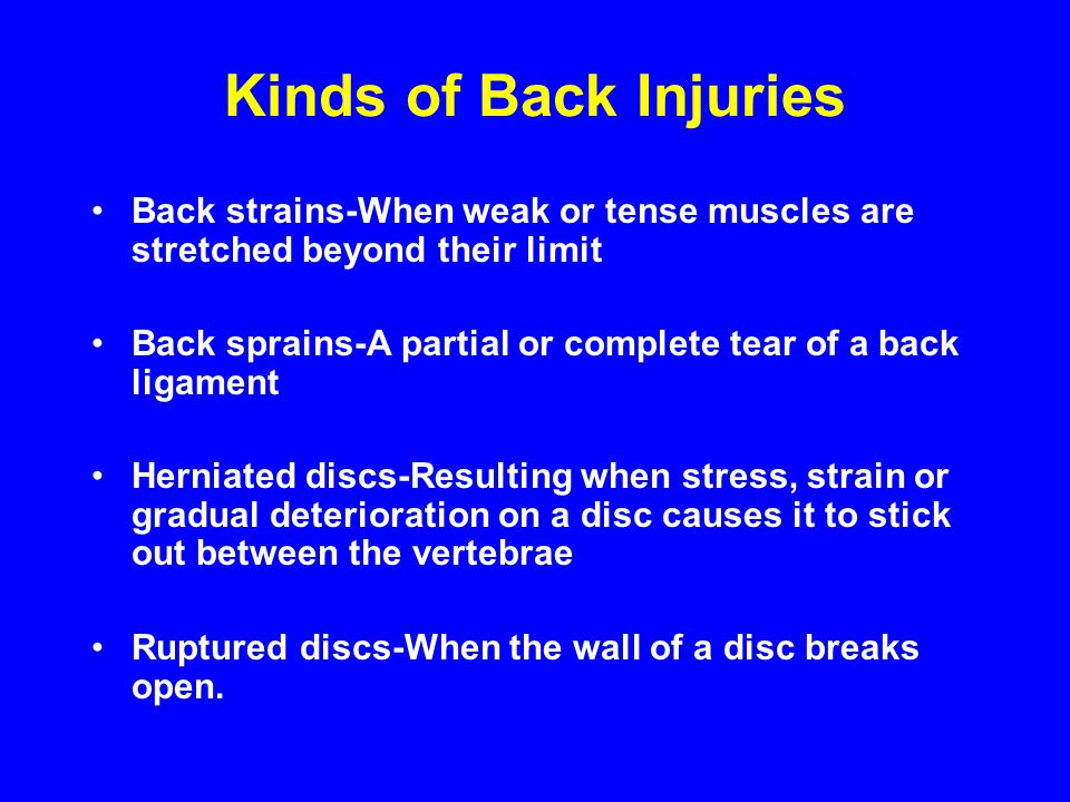 Kinds of Back Injuries Back strains-When weak or tense muscles are stretched beyond their limit.