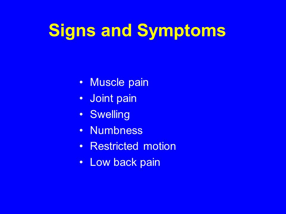 Signs and Symptoms Muscle pain Joint pain Swelling Numbness