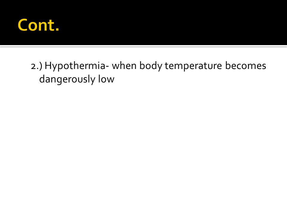Cont. 2.) Hypothermia- when body temperature becomes dangerously low