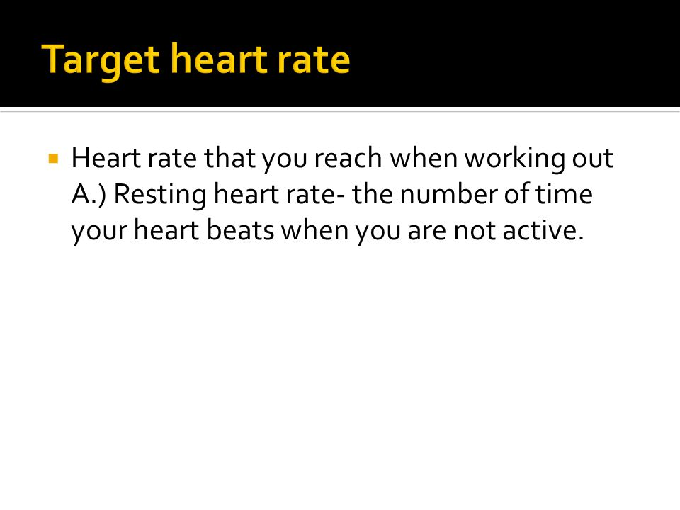 Target heart rate Heart rate that you reach when working out
