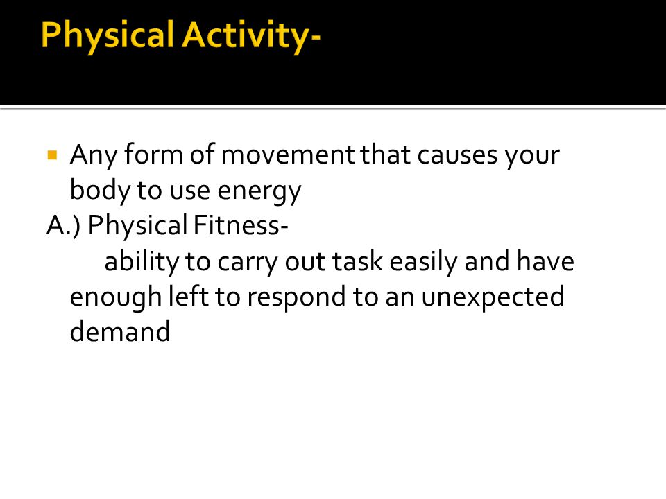 Physical Activity- Any form of movement that causes your body to use energy. A.) Physical Fitness-