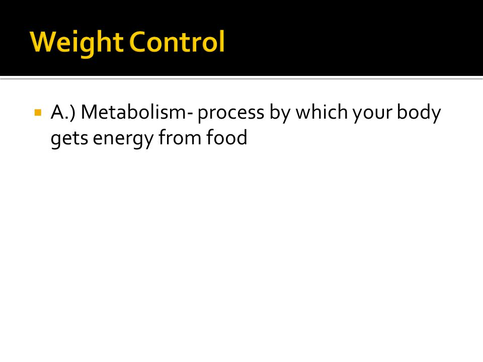 Weight Control A.) Metabolism- process by which your body gets energy from food