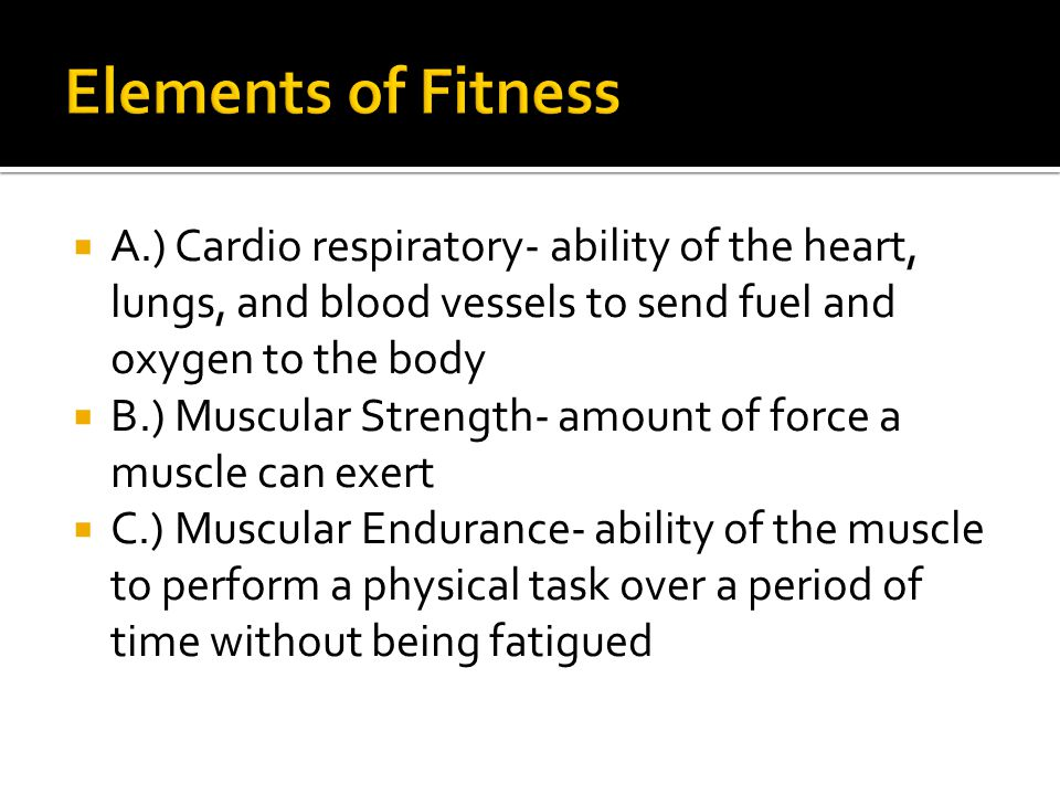 Elements of Fitness A.) Cardio respiratory- ability of the heart, lungs, and blood vessels to send fuel and oxygen to the body.
