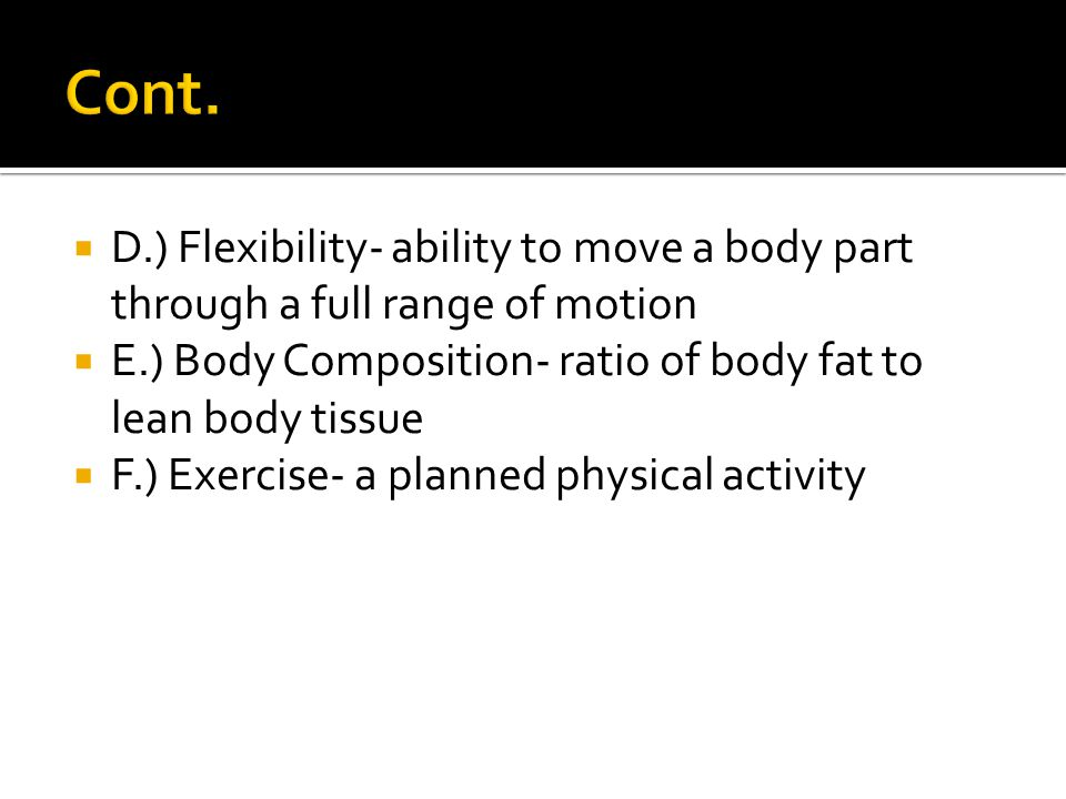 Cont. D.) Flexibility- ability to move a body part through a full range of motion. E.) Body Composition- ratio of body fat to lean body tissue.