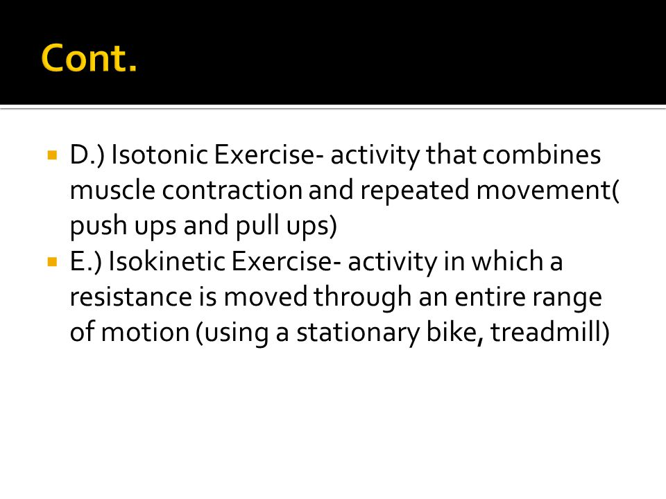 Cont. D.) Isotonic Exercise- activity that combines muscle contraction and repeated movement( push ups and pull ups)