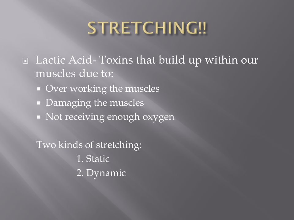 STRETCHING!! Lactic Acid- Toxins that build up within our muscles due to: Over working the muscles.