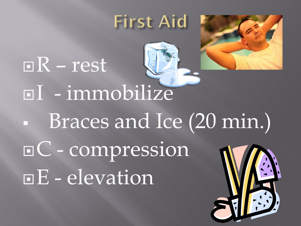 R – rest I - immobilize Braces and Ice (20 min.) C - compression