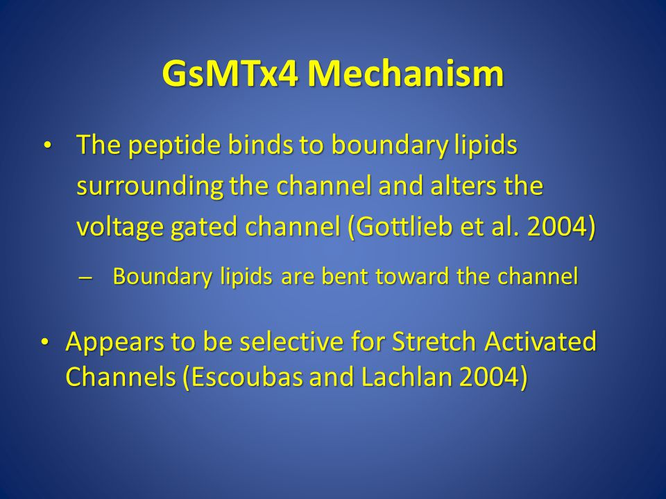 GsMTx4 Mechanism The peptide binds to boundary lipids surrounding the channel and alters the voltage gated channel (Gottlieb et al. 2004)