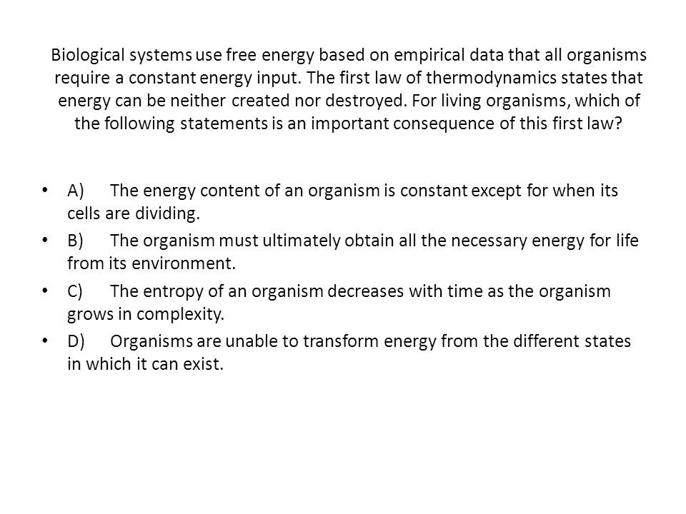 Biological systems use free energy based on empirical data that all organisms require a constant energy input. The first law of thermodynamics states that energy can be neither created nor destroyed. For living organisms, which of the following statements is an important consequence of this first law