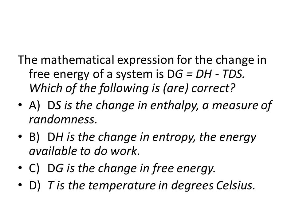 The mathematical expression for the change in free energy of a system is DG = DH - TDS. Which of the following is (are) correct