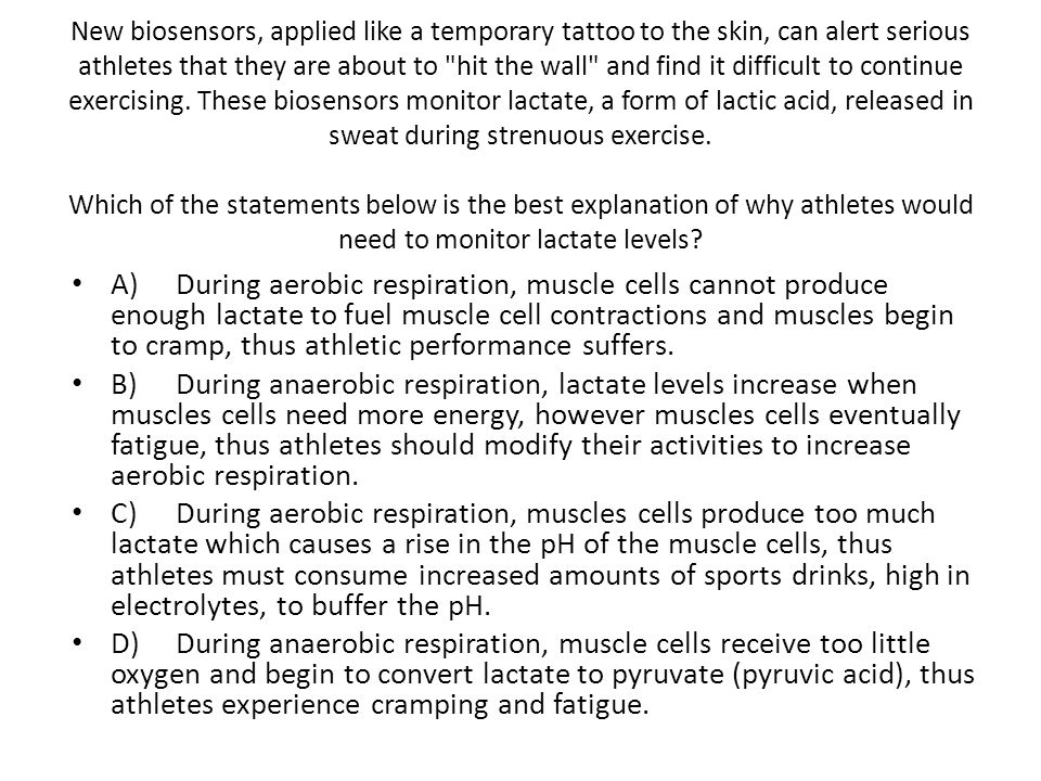 New biosensors, applied like a temporary tattoo to the skin, can alert serious athletes that they are about to hit the wall and find it difficult to continue exercising. These biosensors monitor lactate, a form of lactic acid, released in sweat during strenuous exercise. Which of the statements below is the best explanation of why athletes would need to monitor lactate levels