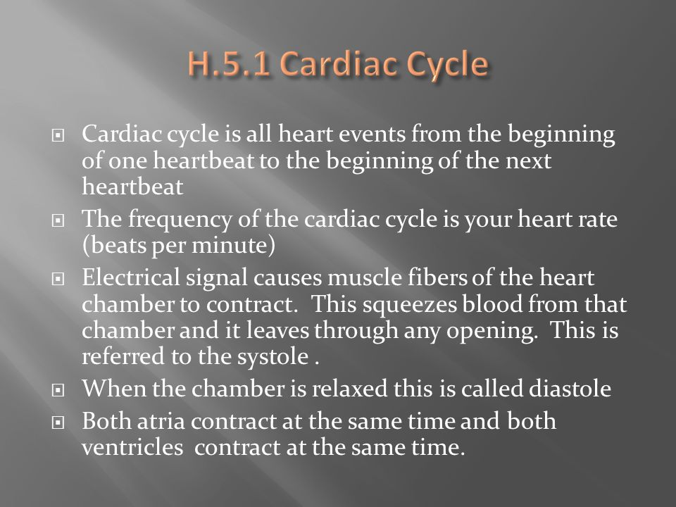 H.5.1 Cardiac Cycle Cardiac cycle is all heart events from the beginning of one heartbeat to the beginning of the next heartbeat.