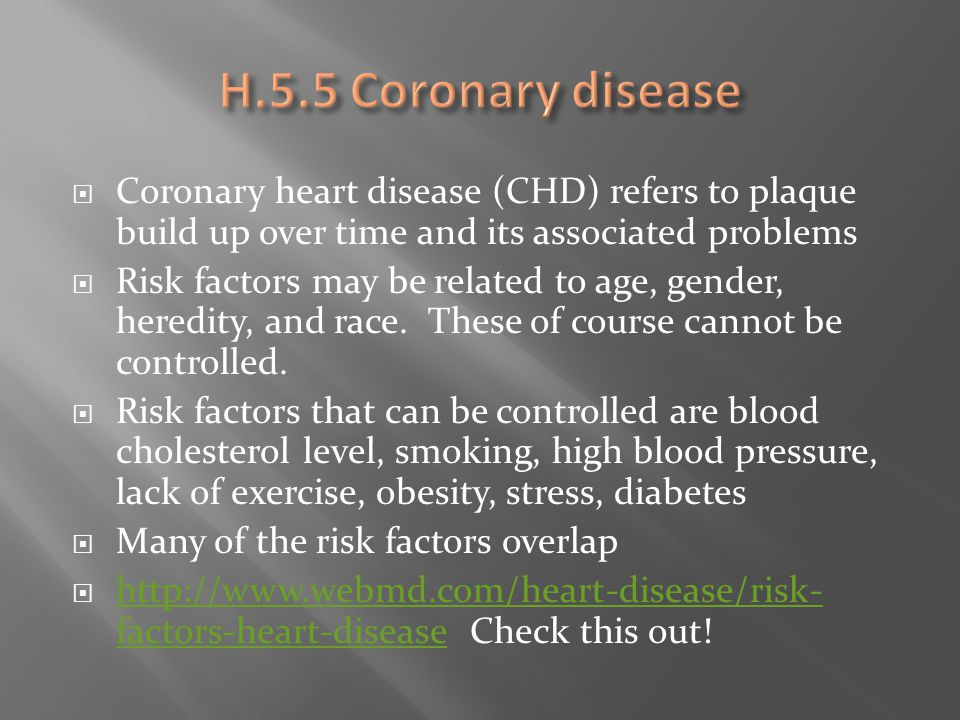 H.5.5 Coronary disease Coronary heart disease (CHD) refers to plaque build up over time and its associated problems.