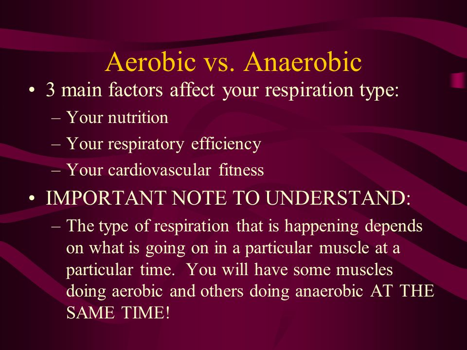 Aerobic vs. Anaerobic 3 main factors affect your respiration type:
